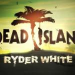 Dead Island: Ryder White — удивительный аддон